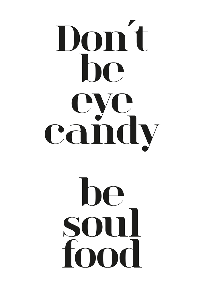 Don´t be eye candy be soul food